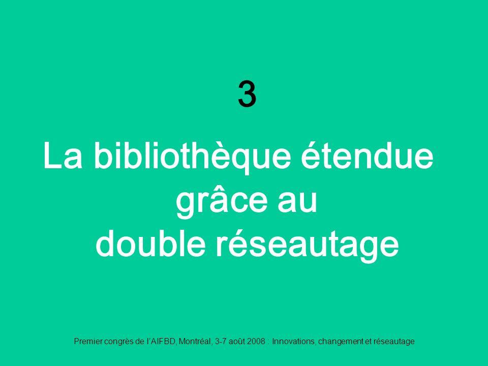 Premier congrès de lAIFBD, Montréal, 3-7 août 2008 : Innovations, changement et réseautage 3 La bibliothèque étendue grâce au double réseautage