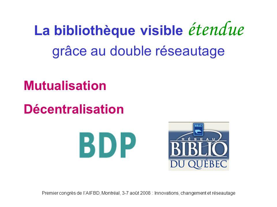 Premier congrès de lAIFBD, Montréal, 3-7 août 2008 : Innovations, changement et réseautage Mutualisation Décentralisation La bibliothèque visible étendue grâce au double réseautage