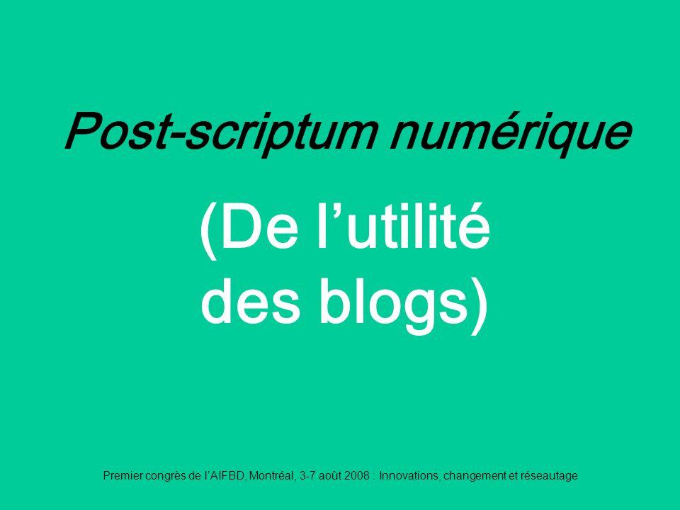 Premier congrès de lAIFBD, Montréal, 3-7 août 2008 : Innovations, changement et réseautage Post-scriptum numérique (De lutilité des blogs)