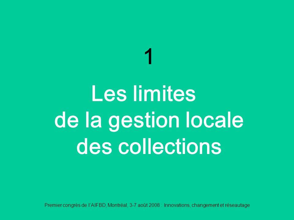 Premier congrès de lAIFBD, Montréal, 3-7 août 2008 : Innovations, changement et réseautage 1 Les limites de la gestion locale des collections