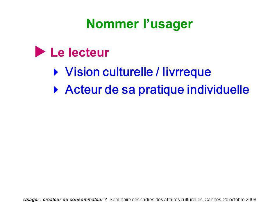 Usager : créateur ou consommateur ? Séminaire des cadres des affaires culturelles, Cannes, 20 octobre 2008 Le lecteur Vision culturelle / livrreque Ac