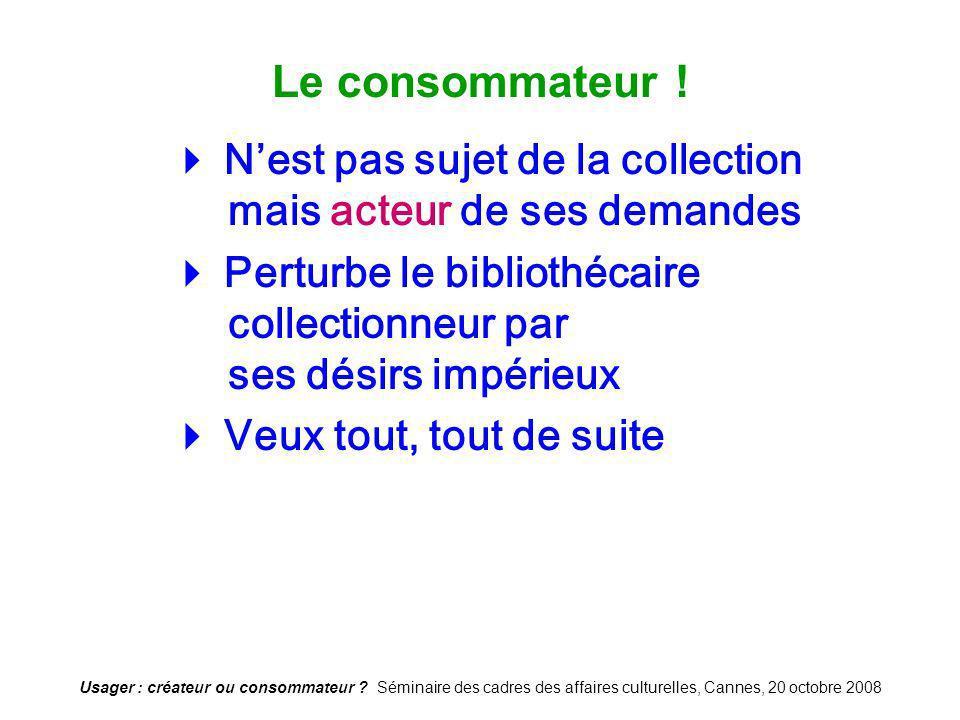Usager : créateur ou consommateur ? Séminaire des cadres des affaires culturelles, Cannes, 20 octobre 2008 Le consommateur ! Nest pas sujet de la coll