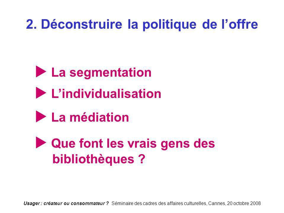Usager : créateur ou consommateur ? Séminaire des cadres des affaires culturelles, Cannes, 20 octobre 2008 2. Déconstruire la politique de loffre La s