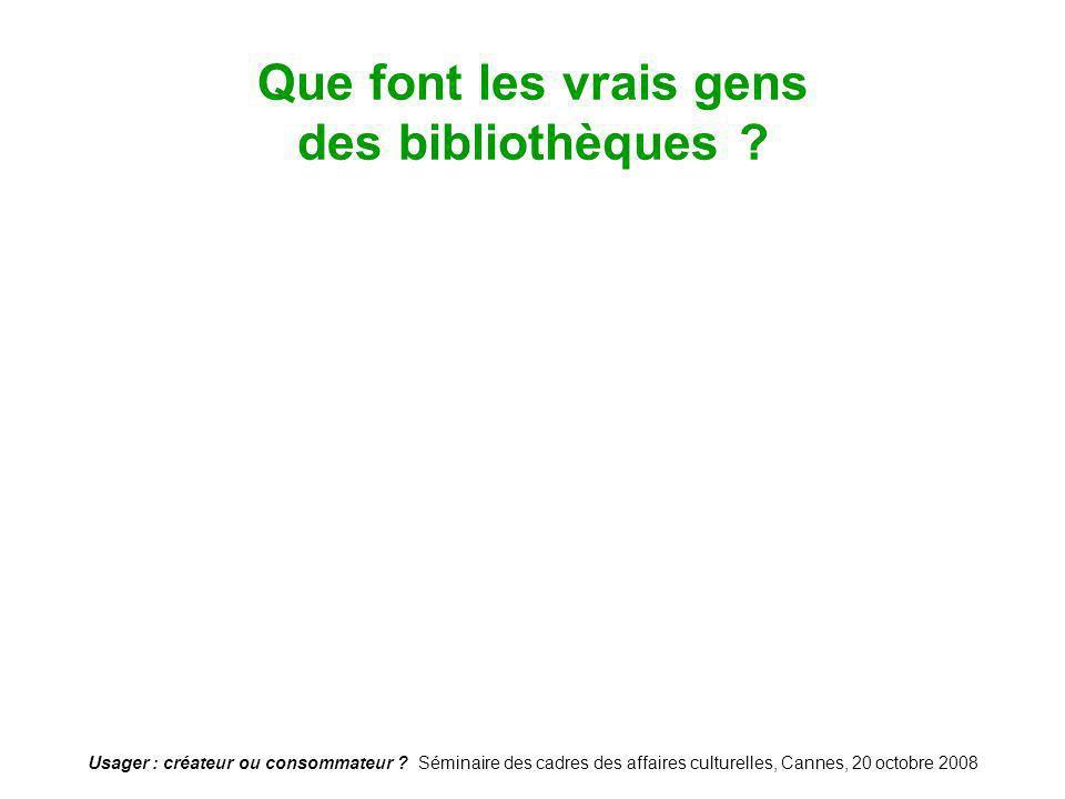 Usager : créateur ou consommateur ? Séminaire des cadres des affaires culturelles, Cannes, 20 octobre 2008 Que font les vrais gens des bibliothèques ?
