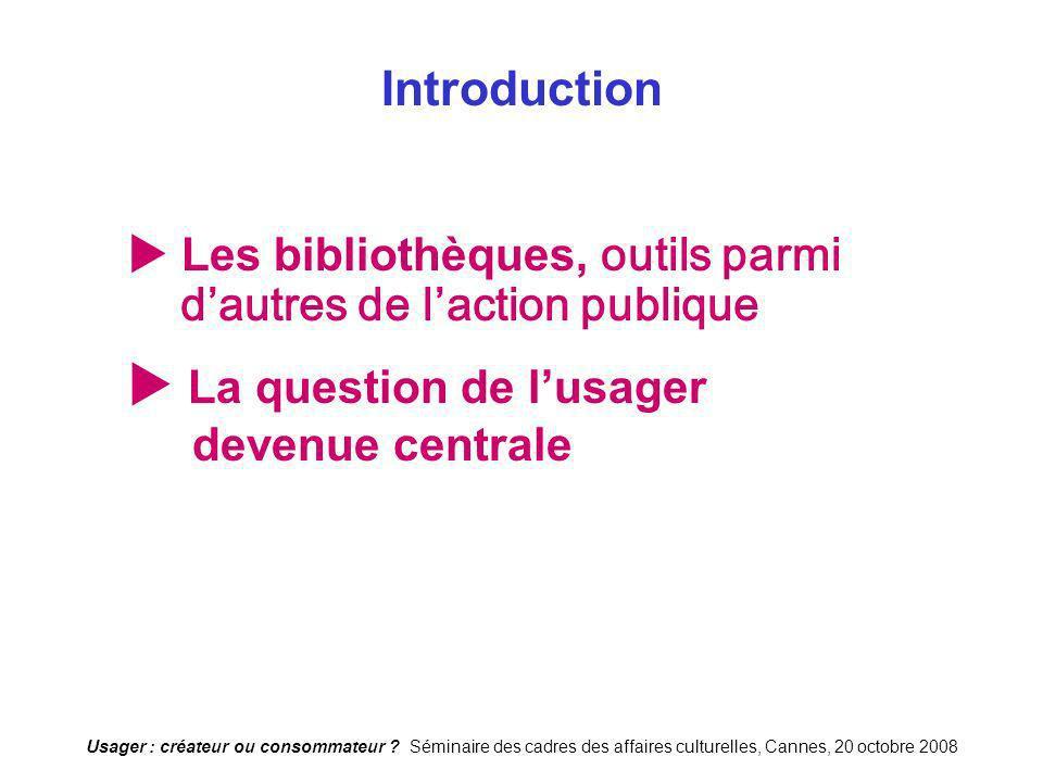 Usager : créateur ou consommateur ? Séminaire des cadres des affaires culturelles, Cannes, 20 octobre 2008 Introduction Les bibliothèques, outils parm