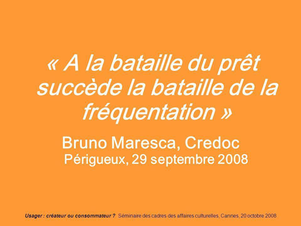 Usager : créateur ou consommateur ? Séminaire des cadres des affaires culturelles, Cannes, 20 octobre 2008 « A la bataille du prêt succède la bataille