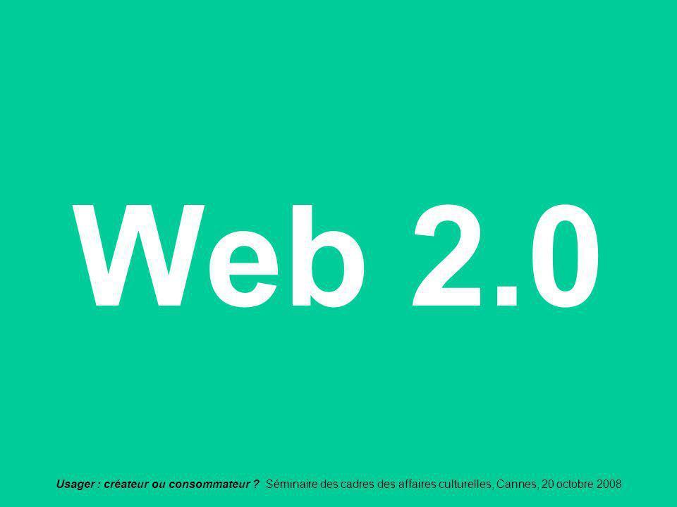 Usager : créateur ou consommateur ? Séminaire des cadres des affaires culturelles, Cannes, 20 octobre 2008 Web 2.0
