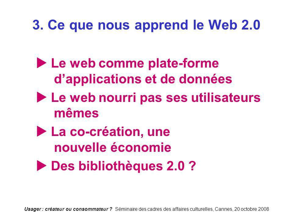 Usager : créateur ou consommateur ? Séminaire des cadres des affaires culturelles, Cannes, 20 octobre 2008 3. Ce que nous apprend le Web 2.0 Le web co