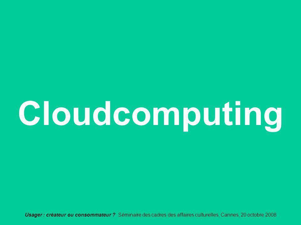 Usager : créateur ou consommateur ? Séminaire des cadres des affaires culturelles, Cannes, 20 octobre 2008 Cloudcomputing