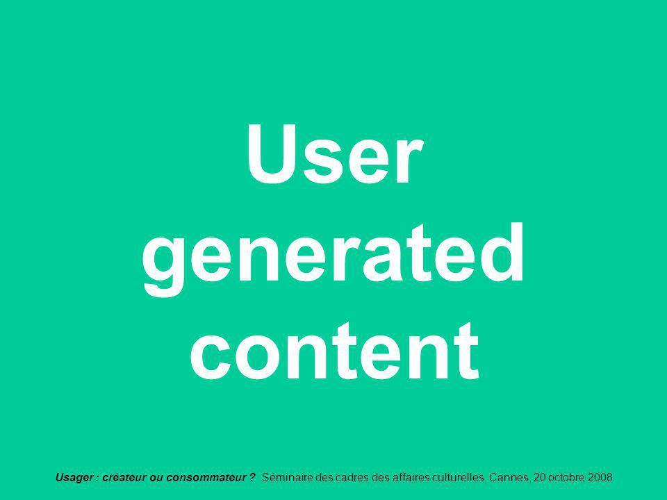 Usager : créateur ou consommateur ? Séminaire des cadres des affaires culturelles, Cannes, 20 octobre 2008 User generated content