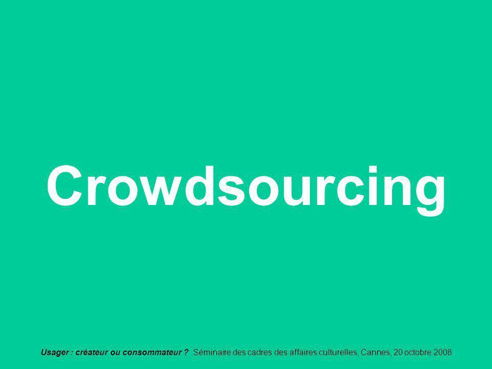 Usager : créateur ou consommateur ? Séminaire des cadres des affaires culturelles, Cannes, 20 octobre 2008 Crowdsourcing