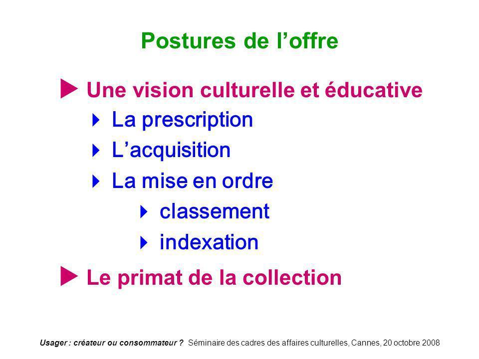 Usager : créateur ou consommateur ? Séminaire des cadres des affaires culturelles, Cannes, 20 octobre 2008 Une vision culturelle et éducative La presc