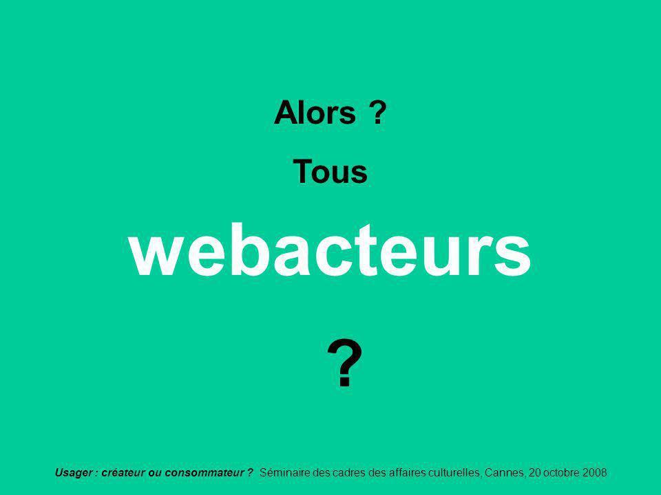 Usager : créateur ou consommateur ? Séminaire des cadres des affaires culturelles, Cannes, 20 octobre 2008 webacteurs Alors ? Tous ?