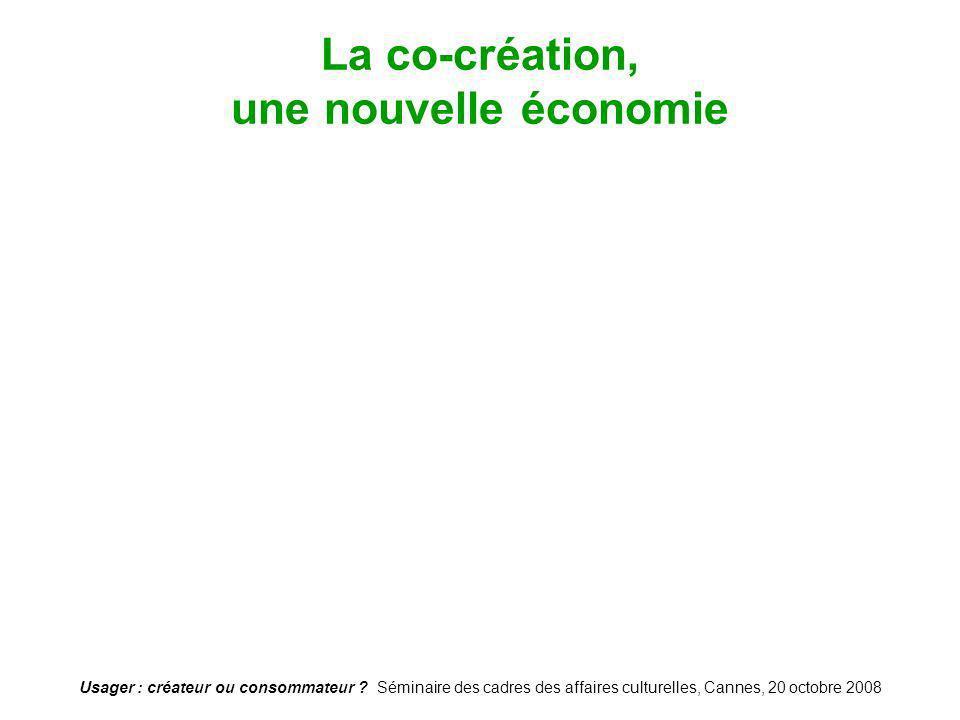 Usager : créateur ou consommateur ? Séminaire des cadres des affaires culturelles, Cannes, 20 octobre 2008 La co-création, une nouvelle économie