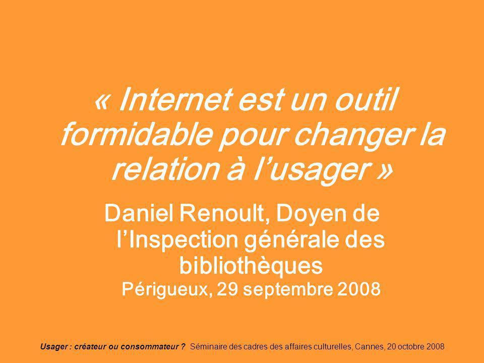 Usager : créateur ou consommateur ? Séminaire des cadres des affaires culturelles, Cannes, 20 octobre 2008 « Internet est un outil formidable pour cha
