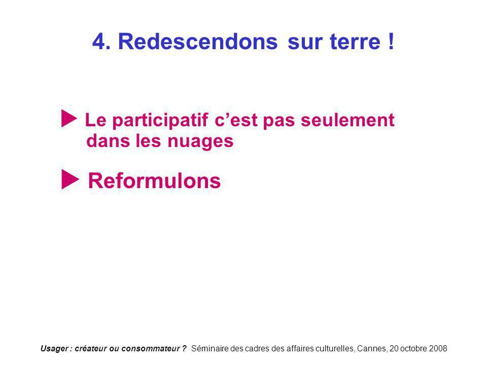Usager : créateur ou consommateur ? Séminaire des cadres des affaires culturelles, Cannes, 20 octobre 2008 4. Redescendons sur terre ! Le participatif