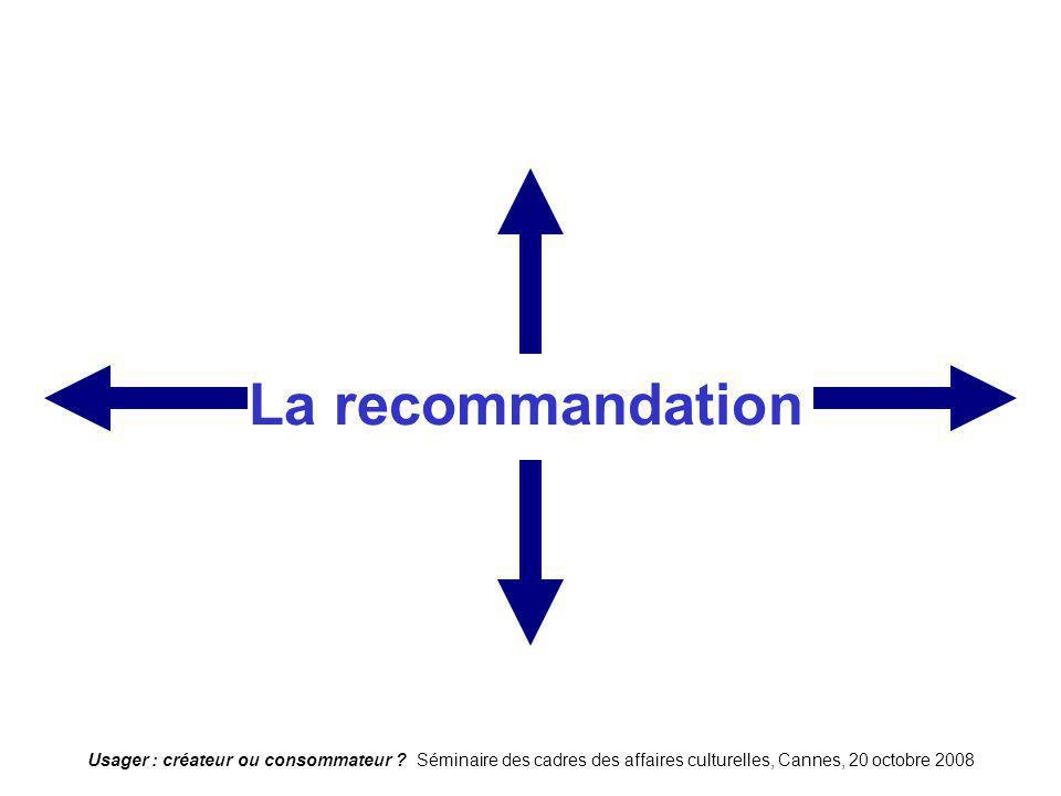 Usager : créateur ou consommateur ? Séminaire des cadres des affaires culturelles, Cannes, 20 octobre 2008 La recommandation