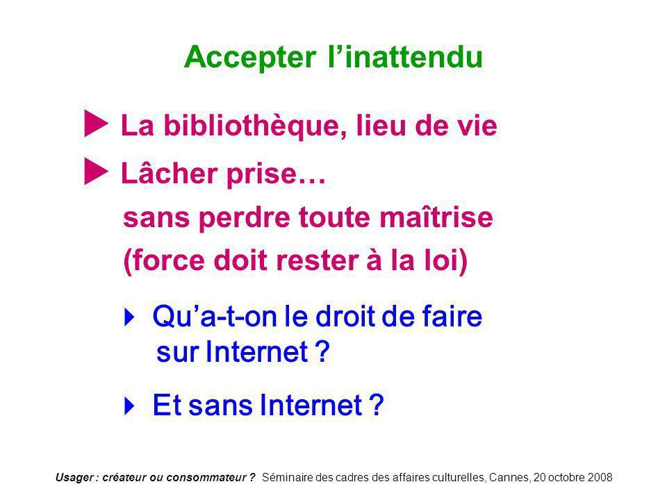 Usager : créateur ou consommateur ? Séminaire des cadres des affaires culturelles, Cannes, 20 octobre 2008 La bibliothèque, lieu de vie Lâcher prise…
