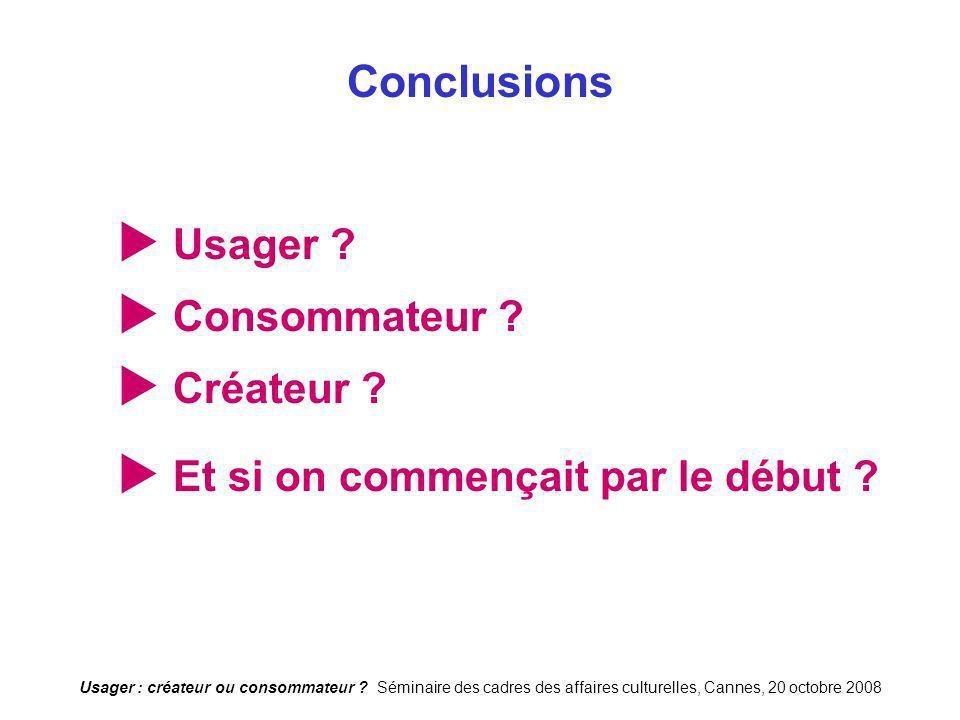 Usager : créateur ou consommateur ? Séminaire des cadres des affaires culturelles, Cannes, 20 octobre 2008 Conclusions Usager ? Consommateur ? Créateu