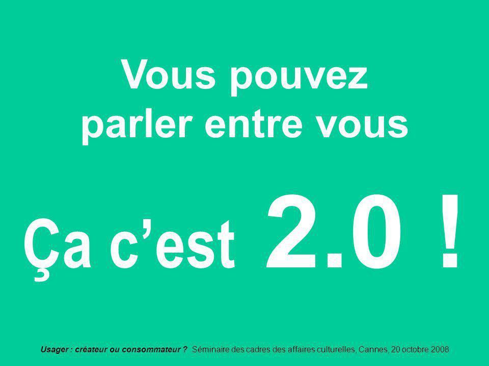 Usager : créateur ou consommateur ? Séminaire des cadres des affaires culturelles, Cannes, 20 octobre 2008 Ça cest 2.0 ! Vous pouvez parler entre vous