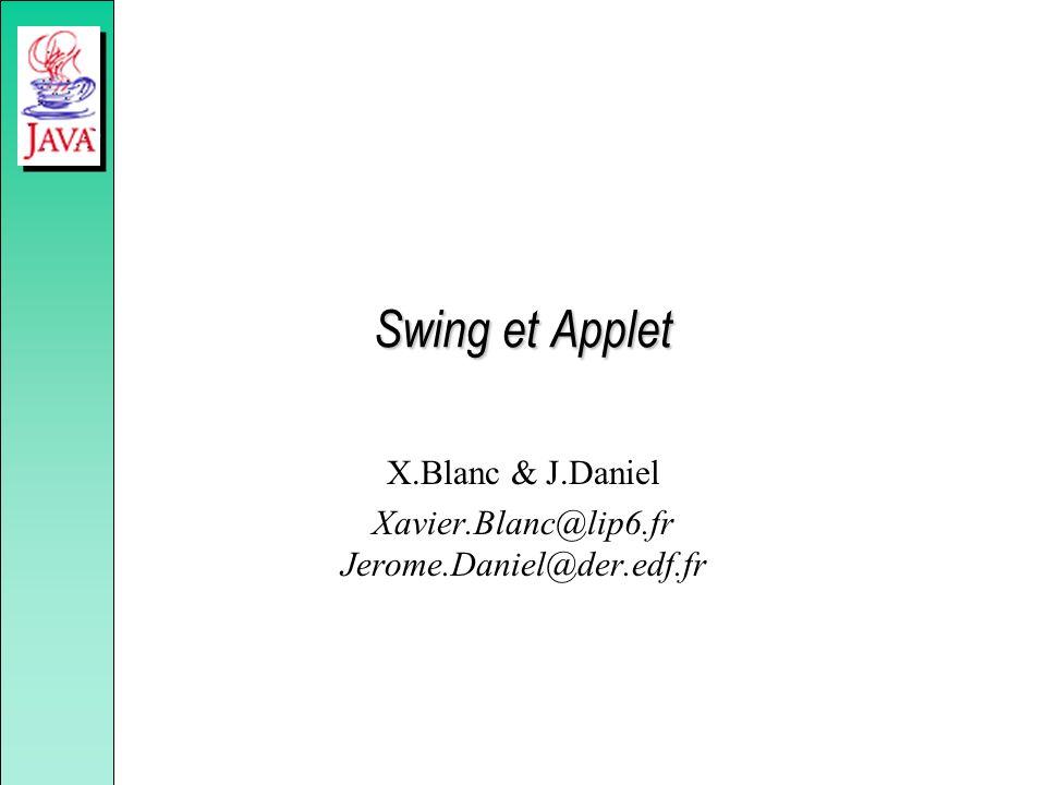 Swing et Applet X.Blanc & J.Daniel Xavier.Blanc@lip6.fr Jerome.Daniel@der.edf.fr
