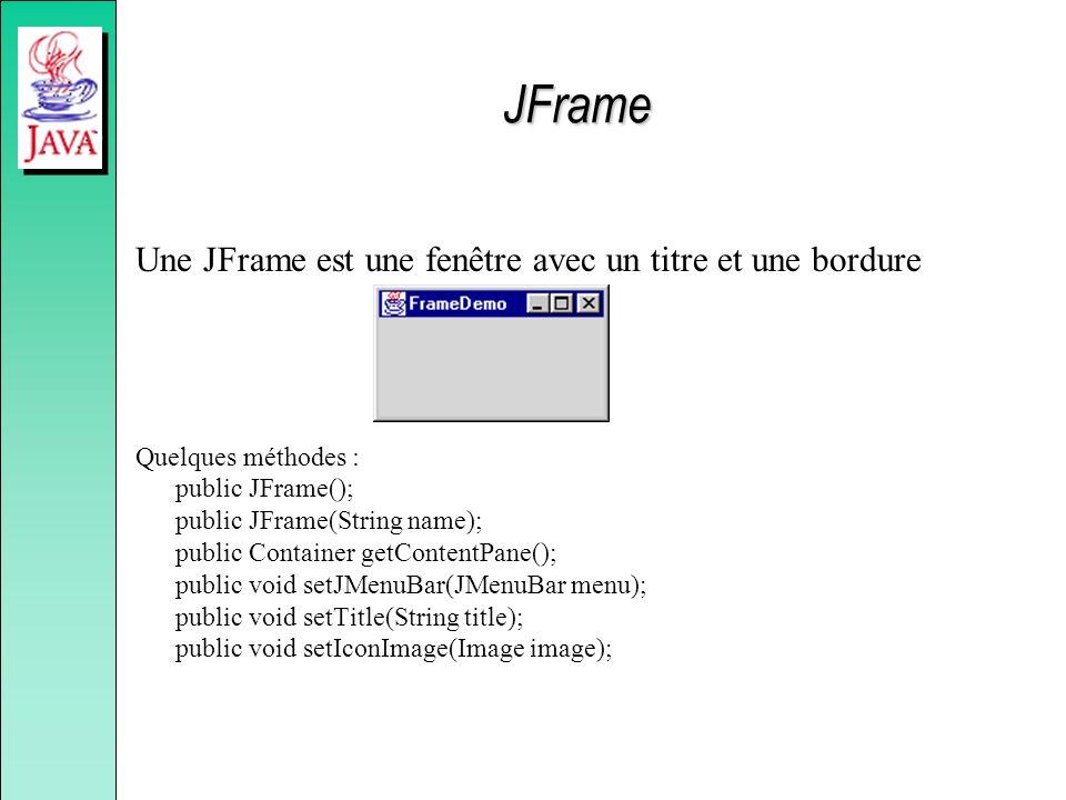 JFrame Une JFrame est une fenêtre avec un titre et une bordure Quelques méthodes : public JFrame(); public JFrame(String name); public Container getCo