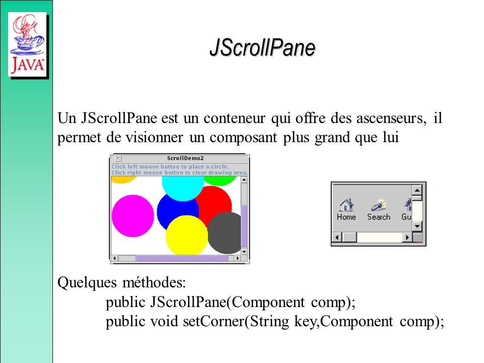 JScrollPane Un JScrollPane est un conteneur qui offre des ascenseurs, il permet de visionner un composant plus grand que lui Quelques méthodes: public