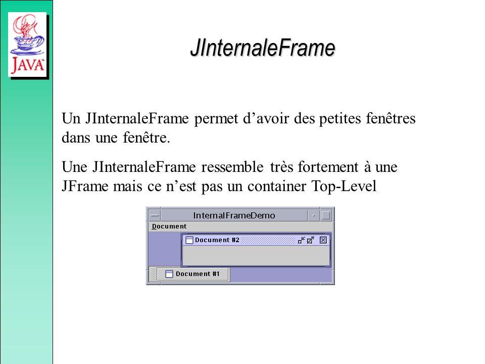 JInternaleFrame Un JInternaleFrame permet davoir des petites fenêtres dans une fenêtre. Une JInternaleFrame ressemble très fortement à une JFrame mais