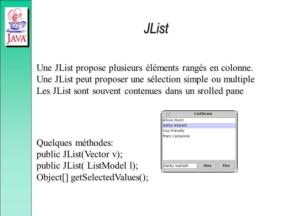 Une JList propose plusieurs éléments rangés en colonne. Une JList peut proposer une sélection simple ou multiple Les JList sont souvent contenues dans