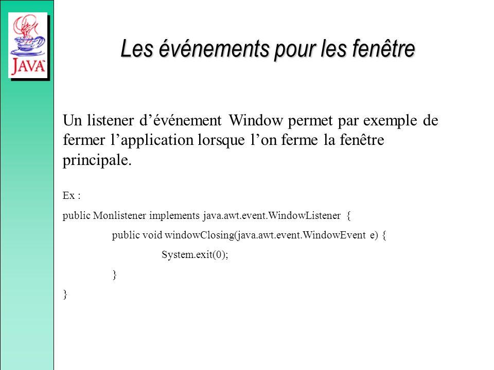Un listener dévénement Window permet par exemple de fermer lapplication lorsque lon ferme la fenêtre principale. Ex : public Monlistener implements ja