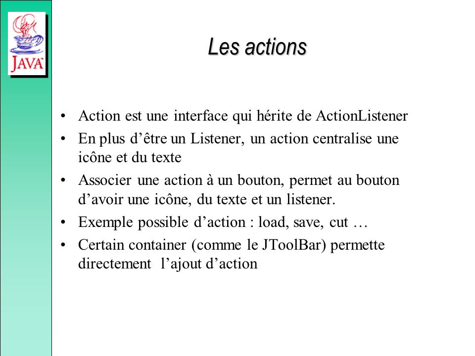 Les actions Action est une interface qui hérite de ActionListener En plus dêtre un Listener, un action centralise une icône et du texte Associer une a