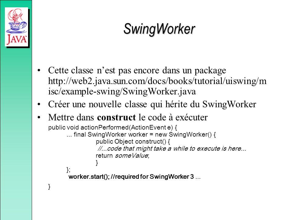 SwingWorker Cette classe nest pas encore dans un package http://web2.java.sun.com/docs/books/tutorial/uiswing/m isc/example-swing/SwingWorker.java Cré