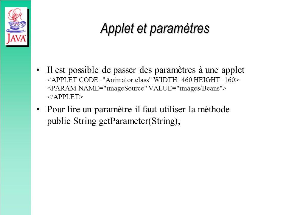 Applet et paramètres Il est possible de passer des paramètres à une applet Pour lire un paramètre il faut utiliser la méthode public String getParamet