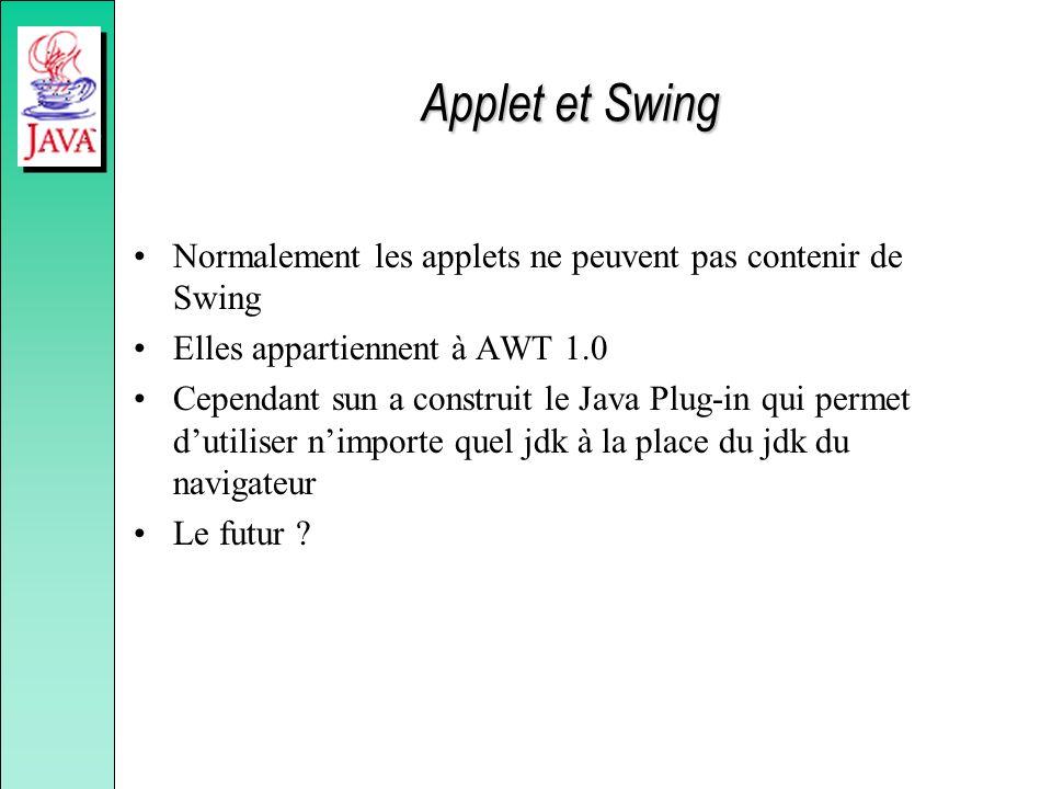 Applet et Swing Normalement les applets ne peuvent pas contenir de Swing Elles appartiennent à AWT 1.0 Cependant sun a construit le Java Plug-in qui p