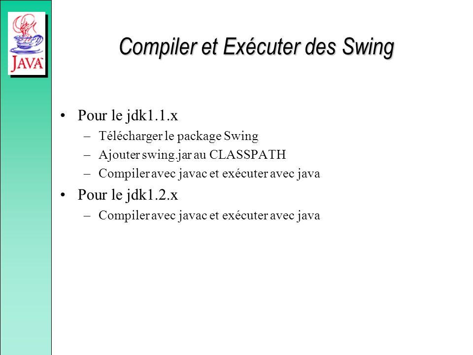 Compiler et Exécuter des Swing Pour le jdk1.1.x –Télécharger le package Swing –Ajouter swing.jar au CLASSPATH –Compiler avec javac et exécuter avec ja