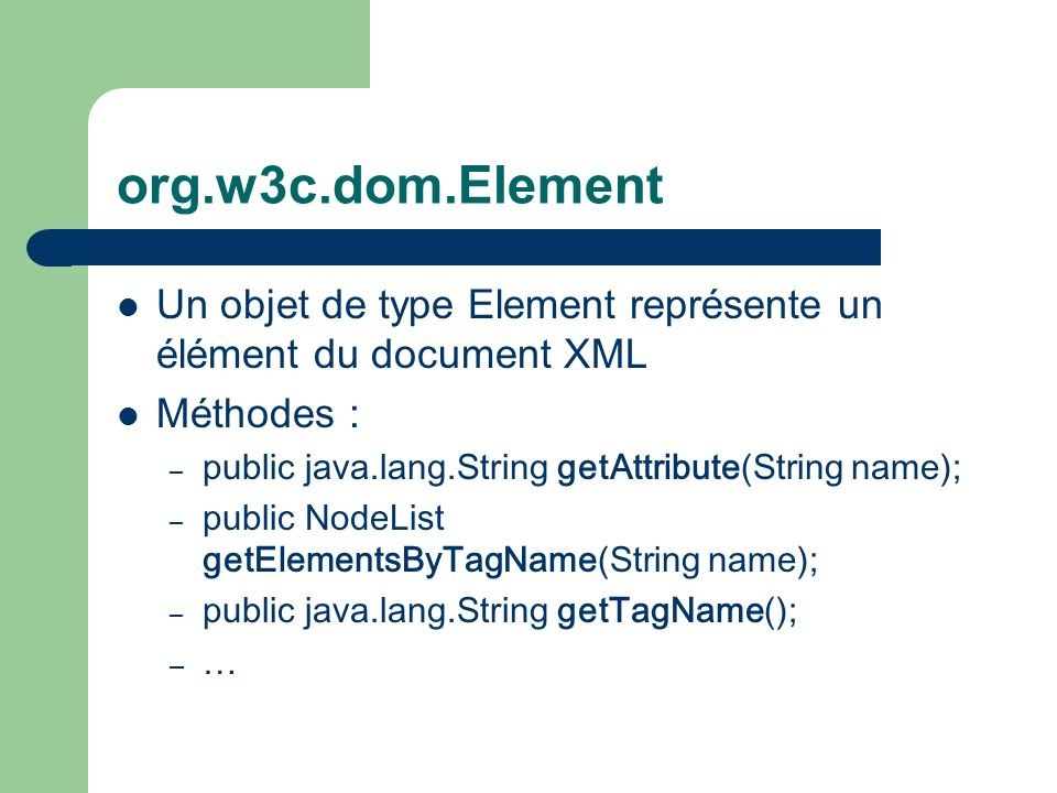 org.w3c.dom.Element Un objet de type Element représente un élément du document XML Méthodes : – public java.lang.String getAttribute(String name) ; –