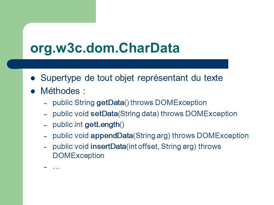 org.w3c.dom.CharData Supertype de tout objet représentant du texte Méthodes : – public String getData() throws DOMException – public void setData(String data) throws DOMException – public int getLength() – public void appendData(String arg) throws DOMException – public void insertData(int offset, String arg) throws DOMException – …