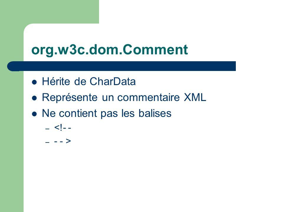 org.w3c.dom.Comment Hérite de CharData Représente un commentaire XML Ne contient pas les balises – <!- - – - - >