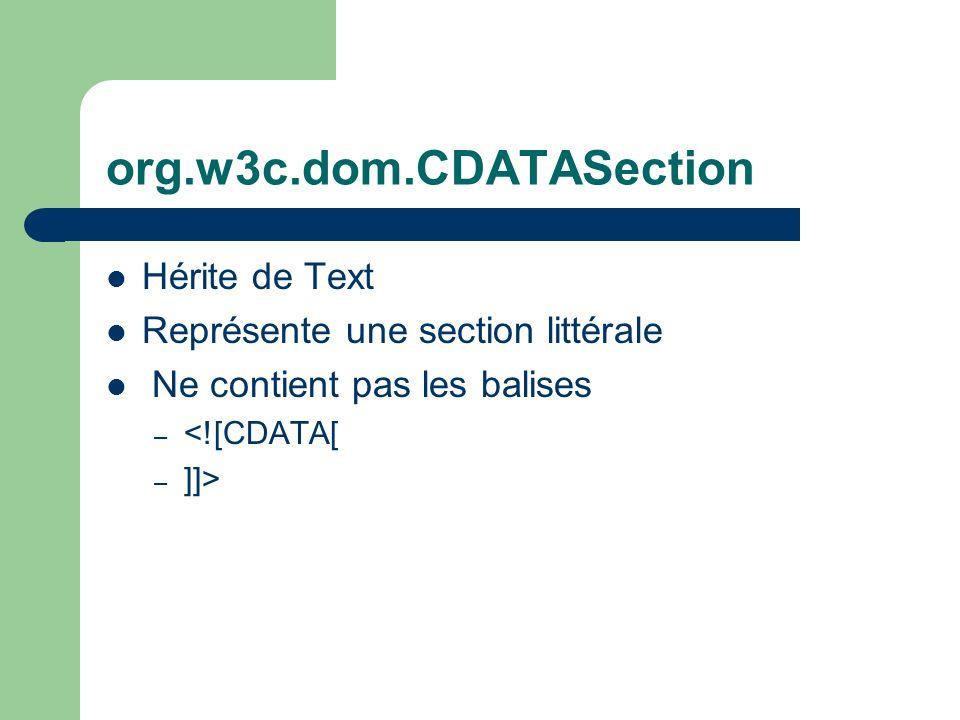 org.w3c.dom.CDATASection Hérite de Text Représente une section littérale Ne contient pas les balises – <![CDATA[ – ]]>
