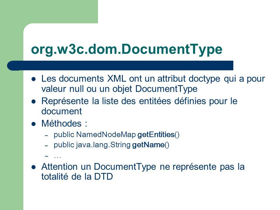org.w3c.dom.DocumentType Les documents XML ont un attribut doctype qui a pour valeur null ou un objet DocumentType Représente la liste des entitées définies pour le document Méthodes : – public NamedNodeMap getEntities() – public java.lang.String getName() – … Attention un DocumentType ne représente pas la totalité de la DTD