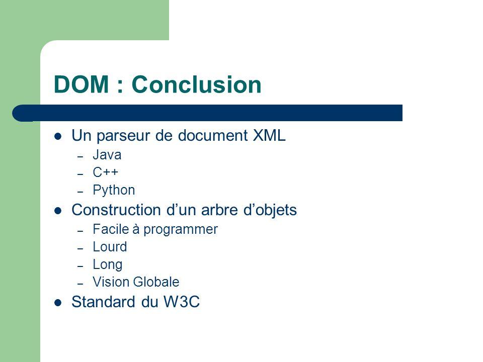 DOM : Conclusion Un parseur de document XML – Java – C++ – Python Construction dun arbre dobjets – Facile à programmer – Lourd – Long – Vision Globale Standard du W3C