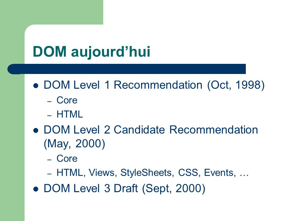 DOM aujourdhui DOM Level 1 Recommendation (Oct, 1998) – Core – HTML DOM Level 2 Candidate Recommendation (May, 2000) – Core – HTML, Views, StyleSheets, CSS, Events, … DOM Level 3 Draft (Sept, 2000)