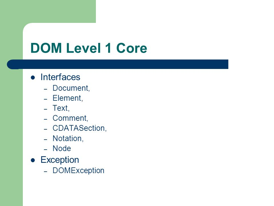 DOM Level 1 Core Interfaces – Document, – Element, – Text, – Comment, – CDATASection, – Notation, – Node Exception – DOMException