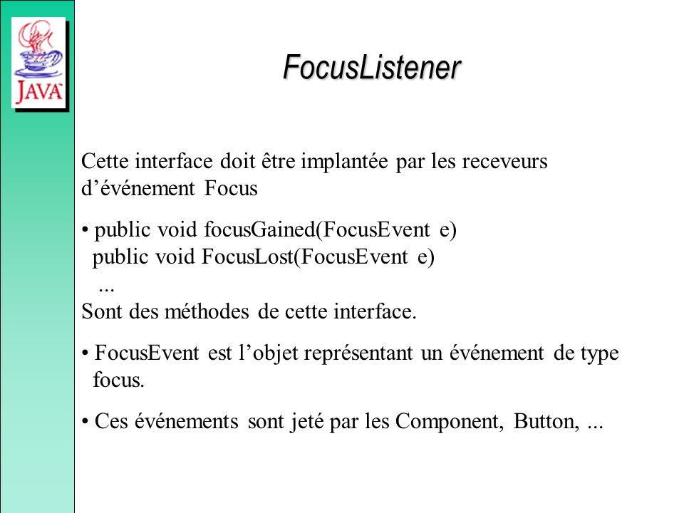 FocusListener Cette interface doit être implantée par les receveurs dévénement Focus public void focusGained(FocusEvent e) public void FocusLost(FocusEvent e)...