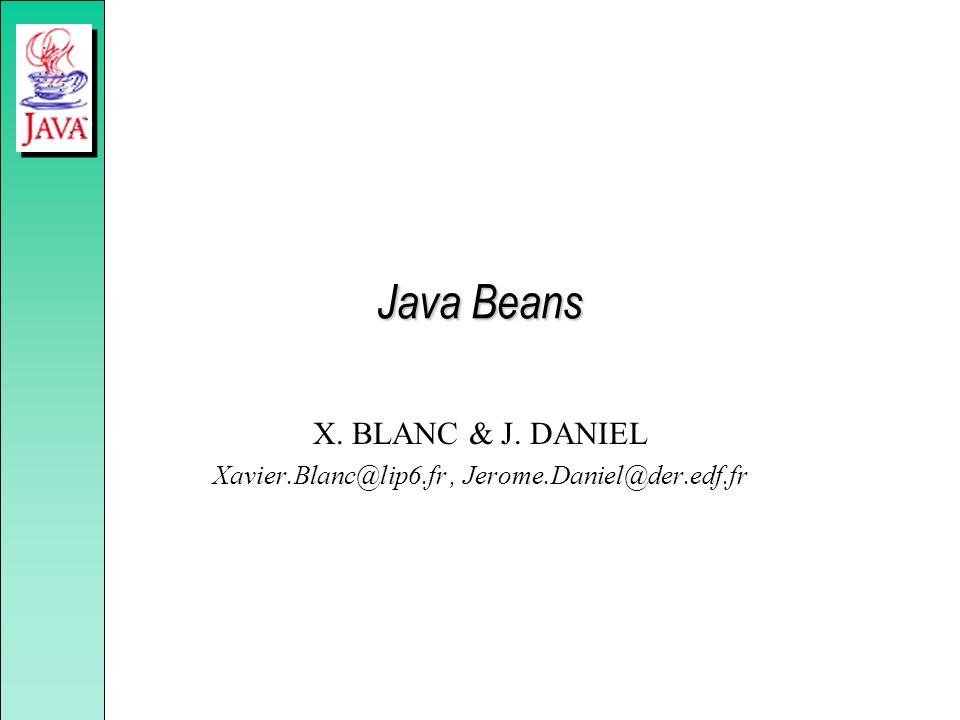 Java Beans X. BLANC & J. DANIEL Xavier.Blanc@lip6.fr, Jerome.Daniel@der.edf.fr