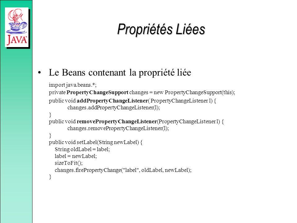 Propriétés Liées Le Beans contenant la propriété liée import java.beans.*; private PropertyChangeSupport changes = new PropertyChangeSupport(this); public void addPropertyChangeListener( PropertyChangeListener l) { changes.addPropertyChangeListener(l); } public void removePropertyChangeListener(PropertyChangeListener l) { changes.removePropertyChangeListener(l); } public void setLabel(String newLabel) { String oldLabel = label; label = newLabel; sizeToFit(); changes.firePropertyChange( label , oldLabel, newLabel); }