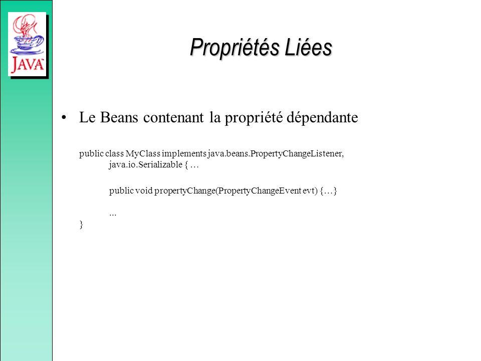 Propriétés Liées Le Beans contenant la propriété dépendante public class MyClass implements java.beans.PropertyChangeListener, java.io.Serializable { … public void propertyChange(PropertyChangeEvent evt) {…}...