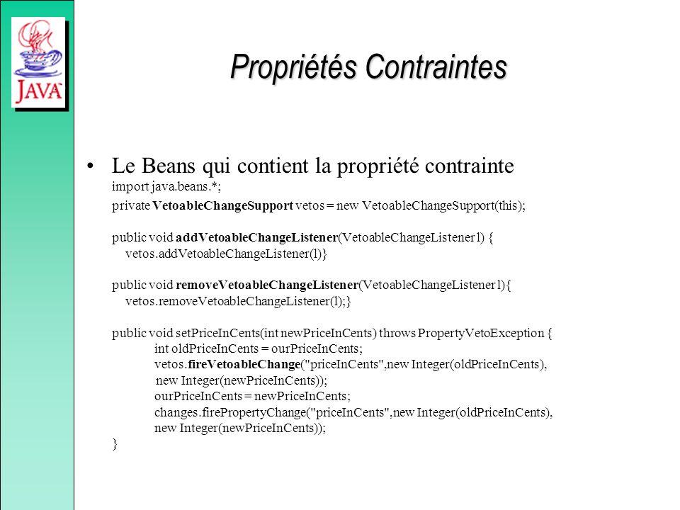 Propriétés Contraintes Le Beans qui contient la propriété contrainte import java.beans.*; private VetoableChangeSupport vetos = new VetoableChangeSupport(this); public void addVetoableChangeListener(VetoableChangeListener l) { vetos.addVetoableChangeListener(l)} public void removeVetoableChangeListener(VetoableChangeListener l){ vetos.removeVetoableChangeListener(l);} public void setPriceInCents(int newPriceInCents) throws PropertyVetoException { int oldPriceInCents = ourPriceInCents; vetos.fireVetoableChange( priceInCents ,new Integer(oldPriceInCents), new Integer(newPriceInCents)); ourPriceInCents = newPriceInCents; changes.firePropertyChange( priceInCents ,new Integer(oldPriceInCents), new Integer(newPriceInCents)); }