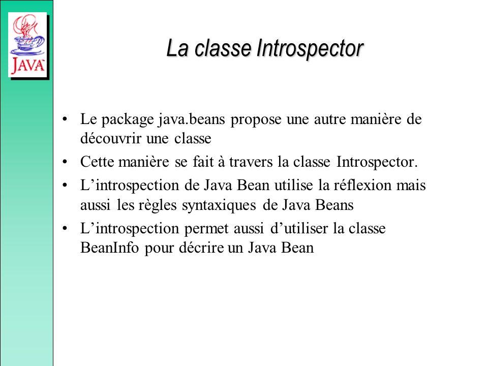 La classe Introspector Le package java.beans propose une autre manière de découvrir une classe Cette manière se fait à travers la classe Introspector.