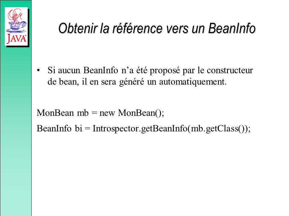 Obtenir la référence vers un BeanInfo Si aucun BeanInfo na été proposé par le constructeur de bean, il en sera généré un automatiquement.